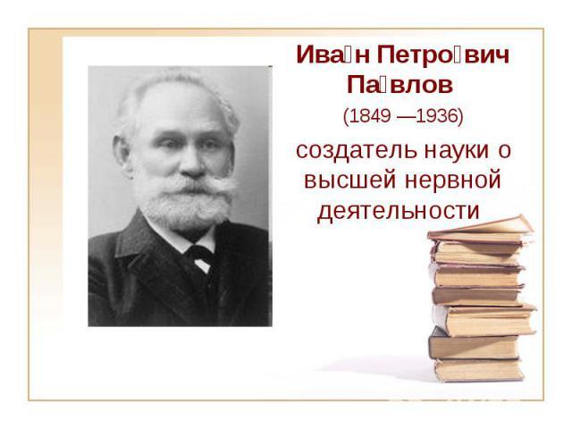 Ива н Петро вич Па влов (1849—1936) создатель науки о высшей нервной деятельности