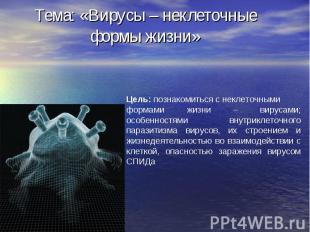 Тема: «Вирусы – неклеточные формы жизни»
