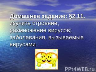 Домашнее задание: §2.11. изучить строение, размножение вирусов; заболевания, выз