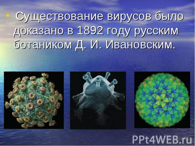 Существование вирусов было доказано в 1892 году русским ботаником Д. И. Ивановским. Существование вирусов было доказано в 1892 году русским ботаником Д. И. Ивановским.