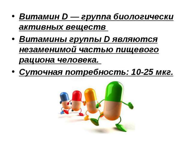 Витамин D— группа биологически активных веществ Витамин D— группа биологически активных веществ Витамины группы D являются незаменимой частью пищевого рациона человека. Суточная потребность: 10-25 мкг.