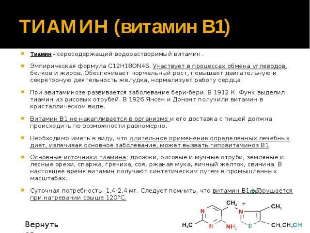 ТИАМИН (витамин В1) Тиамин - серосодержащий водорастворимый витамин. Эмпирическая формула С12Н18ОN4S. Участвует в процессах обмена углеводов, белков и жиров. Обеспечивает нормальный рост, повышает двигательную и секреторную деятельность желудка, нор…