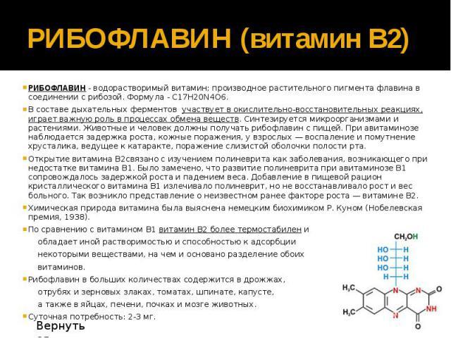РИБОФЛАВИН (витамин В2) РИБОФЛАВИН - водорастворимый витамин; производное растительного пигмента флавина в соединении с рибозой. Формула - С17Н20N4O6. В составе дыхательных ферментов участвует в окислительно-восстановительных реакциях, играет важную…