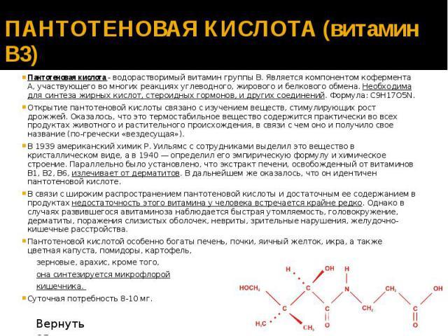 ПАНТОТЕНОВАЯ КИСЛОТА (витамин В3) Пантотеновая кислота - водорастворимый витамин группы В. Является компонентом кофермента А, участвующего во многих реакциях углеводного, жирового и белкового обмена. Необходима для синтеза жирных кислот, стероидных …