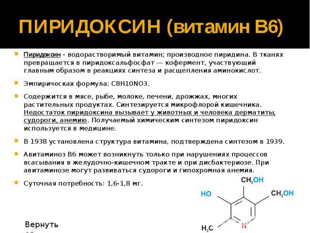 ПИРИДОКСИН (витамин В6) Пиридоксин - водорастворимый витамин; производное пиридина. В тканях превращается в пиридоксальфосфат — кофермент, участвующий главным образом в реакциях синтеза и расщепления аминокислот. Эмпирическая формула: С8Н10NO3. Соде…