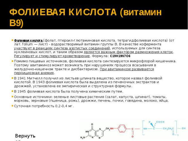 ФОЛИЕВАЯ КИСЛОТА (витамин В9) Фолиевая кислота (фолат, птероил-глютаминовая кислота, тетрагидфолиевая кислота) (от лат. folium — лист) - водорастворимый витамин группы В. В качестве кофермента участвует в реакциях синтеза азотистых соединений, испол…