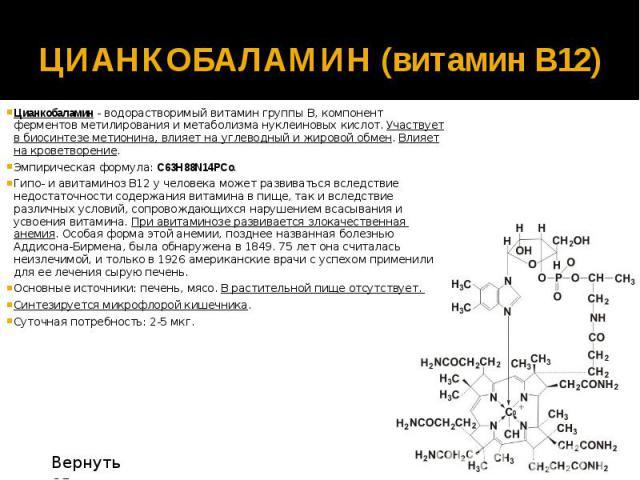 ЦИАНКОБАЛАМИН (витамин В12) Цианкобаламин - водорастворимый витамин группы В, компонент ферментов метилирования и метаболизма нуклеиновых кислот. Участвует в биосинтезе метионина, влияет на углеводный и жировой обмен. Влияет на кроветворение. Эмпири…
