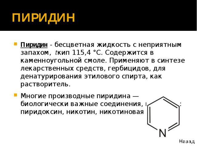 ПИРИДИН Пиридин - бесцветная жидкость с неприятным запахом, tкип 115,4 °С. Содержится в каменноугольной смоле. Применяют в синтезе лекарственных средств, гербицидов, для денатурирования этилового спирта, как растворитель. Многие производные пиридина…