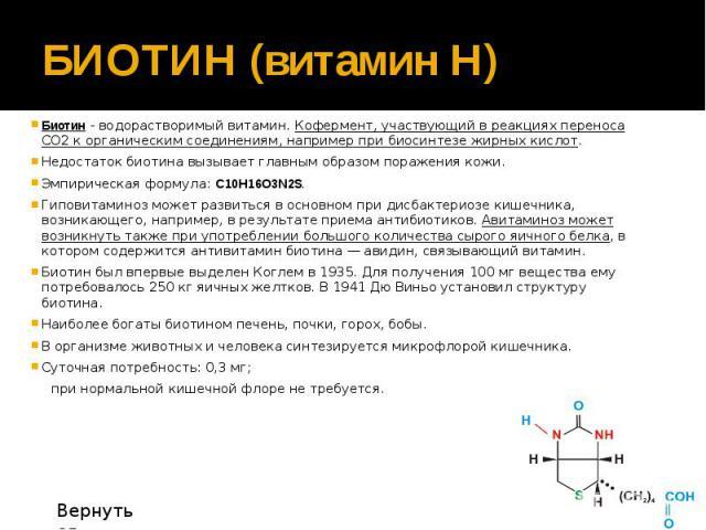 БИОТИН (витамин H) Биотин - водорастворимый витамин. Кофермент, участвующий в реакциях переноса CO2 к органическим соединениям, например при биосинтезе жирных кислот. Недостаток биотина вызывает главным образом поражения кожи. Эмпирическая формула: …