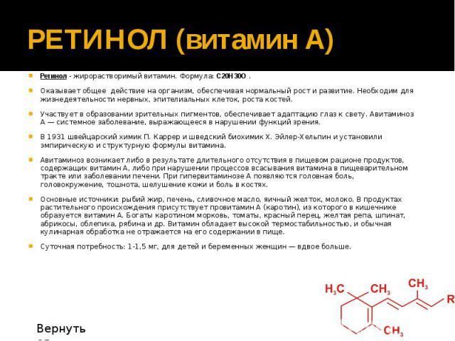 РЕТИНОЛ (витамин А) Ретинол - жирорастворимый витамин. Формула: С20H30O . Оказывает общее действие на организм, обеспечивая нормальный рост и развитие. Необходим для жизнедеятельности нервных, эпителиальных клеток, роста костей. Участвует в образова…
