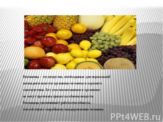 Витамины – это вещества, необходимые для нормальной Витамины – это вещества, необходимые для нормальной жизнедеятельности организма человека и хорошего самочувствия. Без участия витаминов в организме не могут протекать процессы обмена веществ. Витам…
