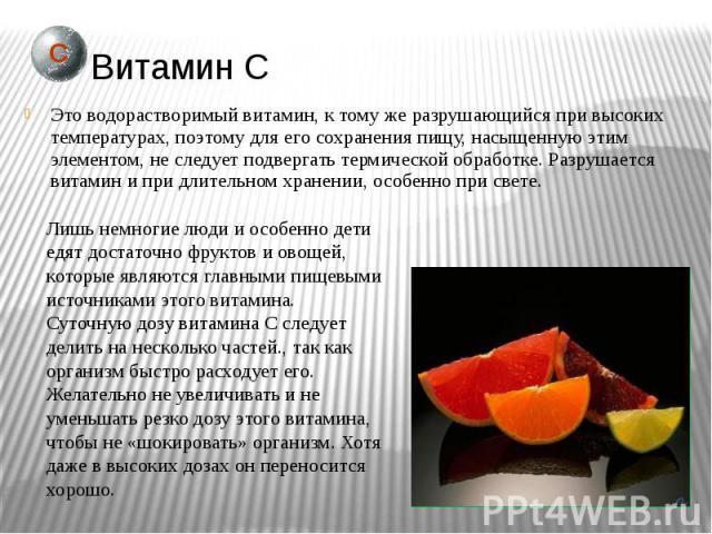 Витамин С Это водорастворимый витамин, к тому же разрушающийся при высоких температурах, поэтому для его сохранения пищу, насыщенную этим элементом, не следует подвергать термической обработке. Разрушается витамин и при длительном хранении, особенно…