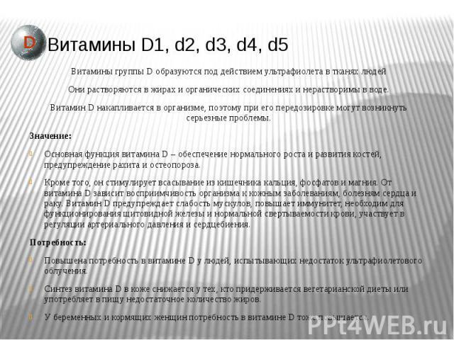 Витамины D1, d2, d3, d4, d5 Витамины группы D образуются под действием ультрафиолета в тканях людей Они растворяются в жирах и органических соединениях и нерастворимы в воде. Витамин Dнакапливается в организме, поэтому при его передозировке мо…