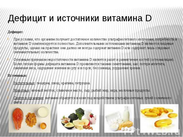 Дефицит и источники витамина D Дефицит: При условии, что организм получает достаточное количество ультрафиолетового излучения, потребность в витамине D компенсируется полностью. Дополнительными источниками витамина D являются пищевые продукты, однак…