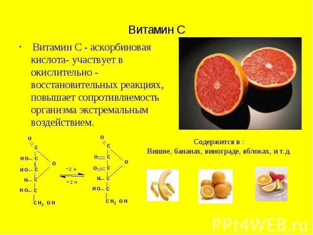 Витамин С Витамин С - аскорбиновая кислота- участвует в окислительно - восстановительных реакциях, повышает сопротивляемость организма экстремальным воздействием.
