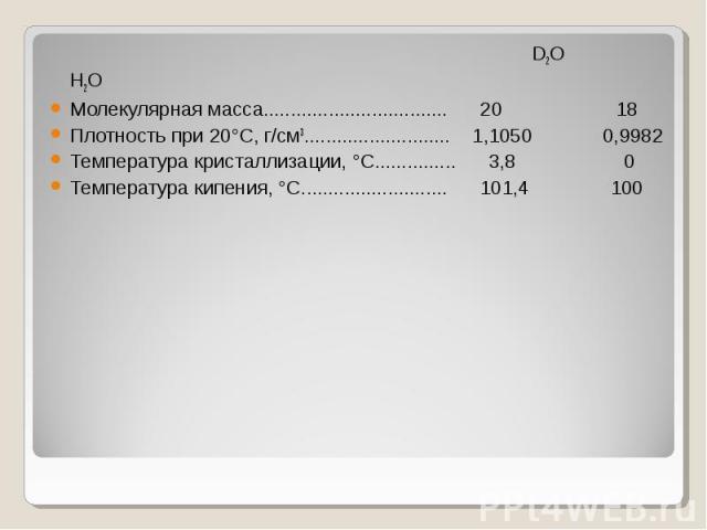D2O H2O D2O H2O Молекулярная масса.................................. 20 18 Плотность при 20°С, г/см3........................... 1,1050 0,9982 Температура кристаллизации, °С............... 3,8 0 Температура кипения, °С........................... 101,4 100