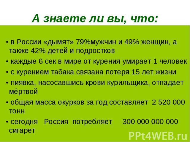 • в России «дымят» 79%мужчин и 49% женщин, а также 42% детей и подростков • каждые 6 сек в мире от курения умирает 1 человек • с курением табака связана потеря 15 лет жизни • пиявка, насосавшись крови курильщика, отпадает мёртвой • общая масса окурк…