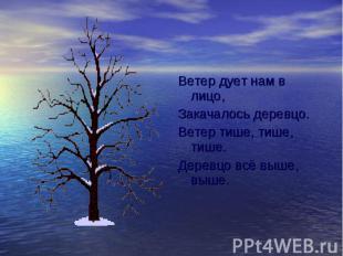 Ветер дует нам в лицо, Ветер дует нам в лицо, Закачалось деревцо. Ветер тише, ти