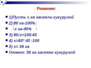 Решение: 1)Пусть х га засеяли кукурузой 2) 80 га-100% х га-45% 3) 80:х=100:45 4)