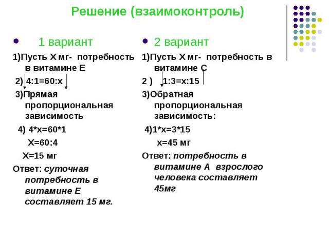 Решение (взаимоконтроль) 1 вариант 1)Пусть Х мг- потребность в витамине Е 2) 4:1=60:х 3)Прямая пропорциональная зависимость 4) 4*х=60*1 Х=60:4 Х=15 мг Ответ: суточная потребность в витамине Е составляет 15 мг.