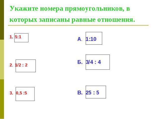Укажите номера прямоугольников, в которых записаны равные отношения. 1. 5:1 2. 1/2 : 2 3. 0,5 :5