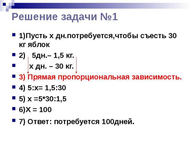 Решение задачи №1 1)Пусть x дн.потребуется,чтобы съесть 30 кг яблок 2) 5дн.– 1,5 кг. х дн. – 30 кг. 3) Прямая пропорциональная зависимость. 4) 5:х= 1,5:30 5) x =5*30:1,5 6)Х = 100 7) Ответ: потребуется 100дней.