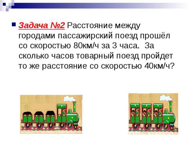 Задача №2 Расстояние между городами пассажирский поезд прошёл со скоростью 80км/ч за 3 часа. За сколько часов товарный поезд пройдет то же расстояние со скоростью 40км/ч? Задача №2 Расстояние между городами пассажирский поезд прошёл со скоростью 80к…