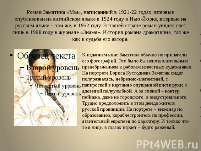 Роман Замятина «Мы», написанный в 1921-22 годах, впервые опубликован на английском языке в 1924 году в Нью-Йорке, впервые на русском языке – там же, в 1952 году. В нашей стране роман увидел свет лишь в 1988 году в журнале «Знамя». История романа дра…