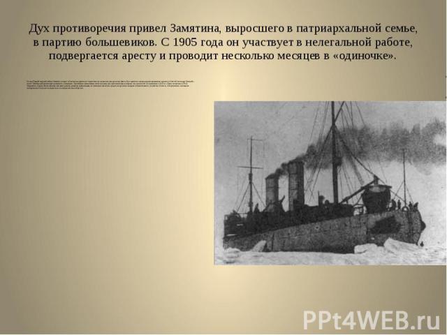 Дух противоречия привел Замятина, выросшего в патриархальной семье, в партию большевиков. С 1905 года он участвует в нелегальной работе, подвергается аресту и проводит несколько месяцев в «одиночке». В годы Первой мировой войны Замятин уезжает в Анг…