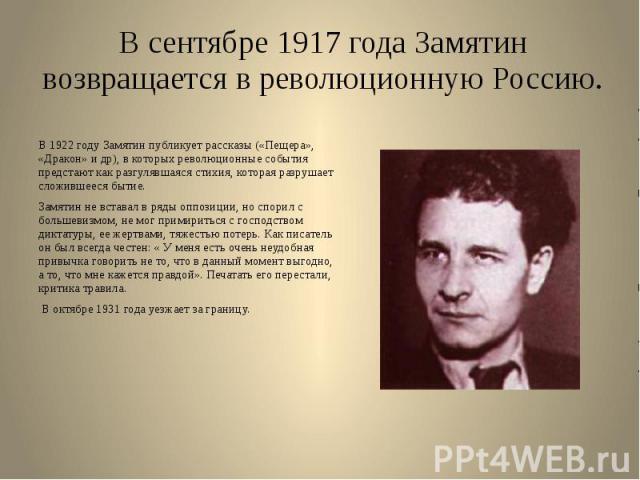 В сентябре 1917 года Замятин возвращается в революционную Россию. В 1922 году Замятин публикует рассказы («Пещера», «Дракон» и др), в которых революционные события предстают как разгулявшаяся стихия, которая разрушает сложившееся бытие. Замятин не в…