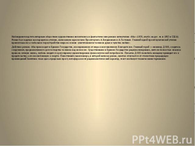 Наблюдения над тоталитарным обществом художественно воплотились в фантастическом романе-антиутопии «Мы» (1920, опубл. на рус. яз. в 1952 в США). Роман был задуман как пародия на утопию, написанную идеологами Пролеткульта А.Богдановым и А.Гастевым. Г…