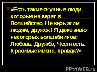 «Есть такие скучные люди, которые не верят в Волшебство. Не верь этим людям, дру