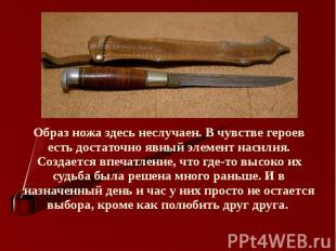 Образ ножа здесь неслучаен. В чувстве героев есть достаточно явный элемент насил