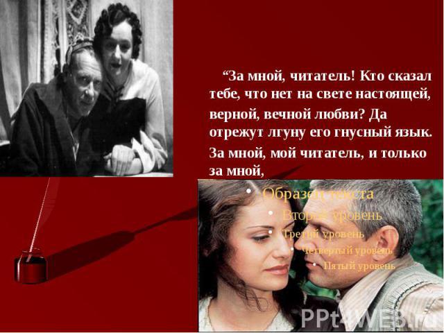 """""""За мной, читатель! Кто сказал тебе, что нет на свете настоящей, верной, вечной любви? Да отрежут лгуну его гнусный язык. За мной, мой читатель, и только за мной, и я покажу тебе такую любовь!"""""""