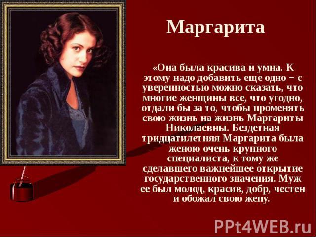 Маргарита «Она была красива и умна. К этому надо добавить еще одно − с уверенностью можно сказать, что многие женщины все, что угодно, отдали бы за то, чтобы променять свою жизнь на жизнь Маргариты Николаевны. Бездетная тридцатилетняя Маргарита была…