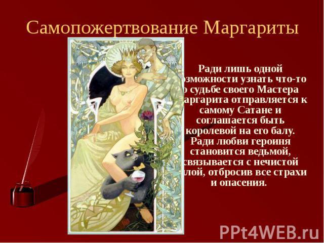 Самопожертвование Маргариты Ради лишь одной возможности узнать что-то о судьбе своего Мастера Маргарита отправляется к самому Сатане и соглашается быть королевой на его балу. Ради любви героиня становится ведьмой, связывается с нечистой силой, отбро…