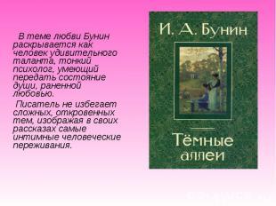 В теме любви Бунин раскрывается как человек удивительного таланта, тонкий психол