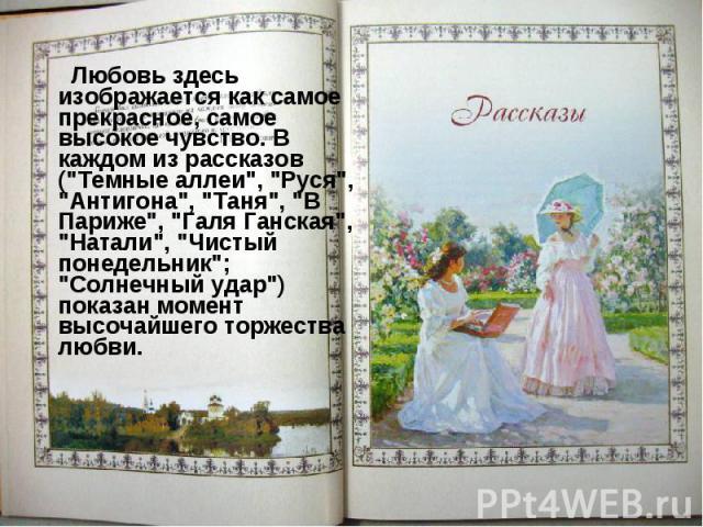 """Любовь здесь изображается как самое прекрасное, самое высокое чувство. В каждом из рассказов (""""Темные аллеи"""", """"Руся"""", """"Антигона"""", """"Таня"""", """"В Париже"""", """"Галя Ганская"""", """"Натали"""", &qu…"""