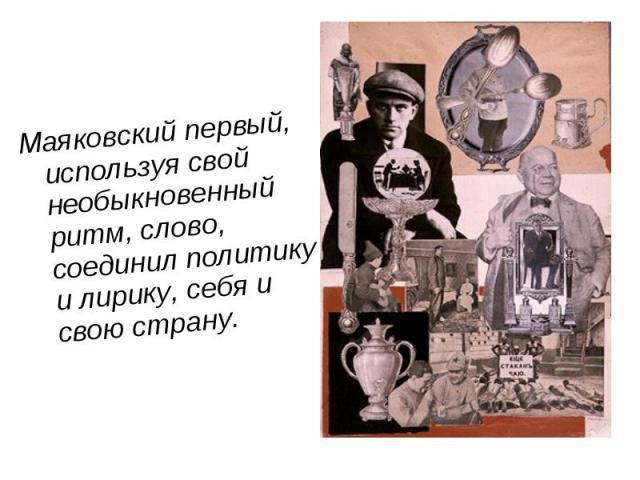 Маяковский первый, используя свой необыкновенный ритм, слово, соединил политику и лирику, себя и свою страну. Маяковский первый, используя свой необыкновенный ритм, слово, соединил политику и лирику, себя и свою страну.
