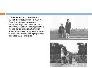 12 июня 1939 г. Цветаева с сыном возвращается в СССР. Для Цветаевой наступает тя