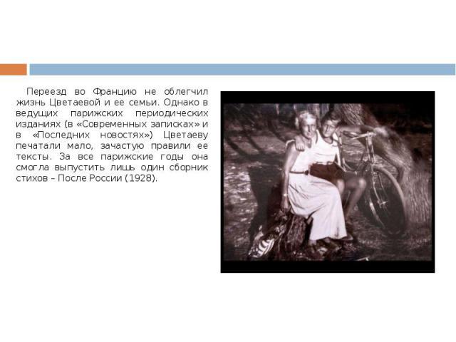 Переезд во Францию не облегчил жизнь Цветаевой и ее семьи. Однако в ведущих парижских периодических изданиях (в «Современных записках» и в «Последних новостях») Цветаеву печатали мало, зачастую правили ее тексты. За все парижские годы она смогла вып…