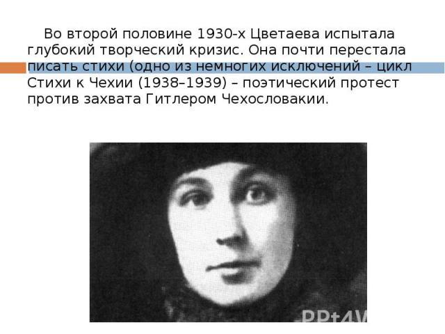 Во второй половине 1930-х Цветаева испытала глубокий творческий кризис. Она почти перестала писать стихи (одно из немногих исключений – цикл Стихи к Чехии (1938–1939) – поэтический протест против захвата Гитлером Чехословакии. Во второй половине 193…