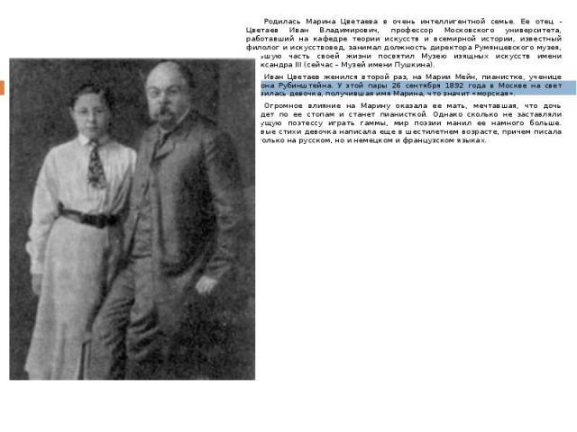 Родилась Марина Цветаева в очень интеллигентной семье. Ее отец - Цветаев Иван Владимирович, профессор Московского университета, работавший на кафедре теории искусств и всемирной истории, известный филолог и искусствовед, занимал должность директора …