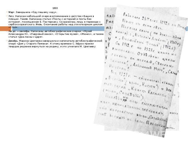1933 1933 Март. Завершила «Оду пешему ходу». Лето. Написан небольшой очерк-воспоминание о детстве «Башня в плюще».7 июля. Написана статья «Поэты с историей и поэты без истории», посвященная Б. Пастернаку. Сохранилась лишь в переводе с сербскох…