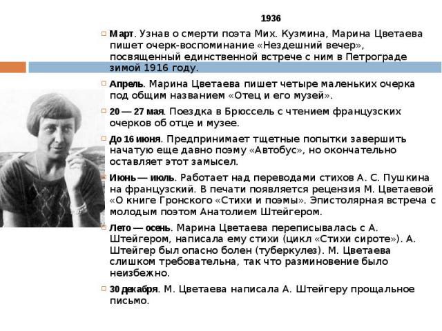 1936 1936 Март. Узнав о смерти поэта Мих. Кузмина, Марина Цветаева пишет очерк-воспоминание «Нездешний вечер», посвященный единственной встрече с ним в Петрограде зимой 1916 году. Апрель. Марина Цветаева пишет четыре маленьких очерка под общим назва…