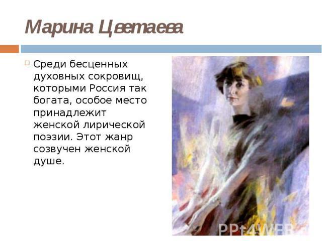 Марина Цветаева Среди бесценных духовных сокровищ, которыми Россия так богата, особое место принадлежит женской лирической поэзии. Этот жанр созвучен женской душе.