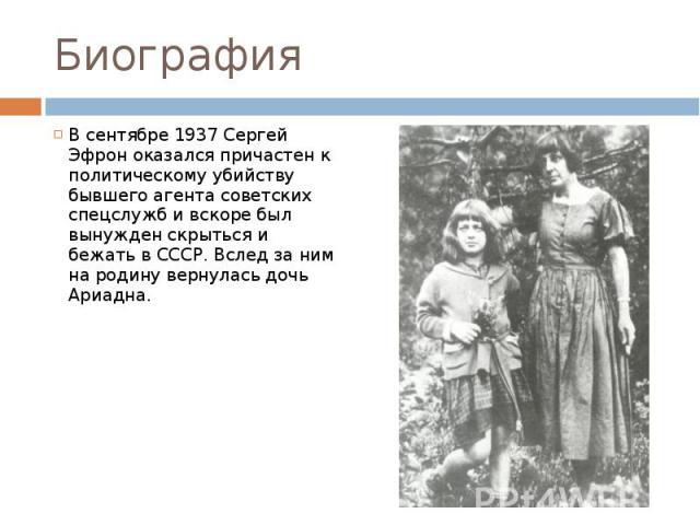 Биография В сентябре 1937 Сергей Эфрон оказался причастен к политическому убийству бывшего агента советских спецслужб и вскоре был вынужден скрыться и бежать в СССР. Вслед за ним на родину вернулась дочь Ариадна.