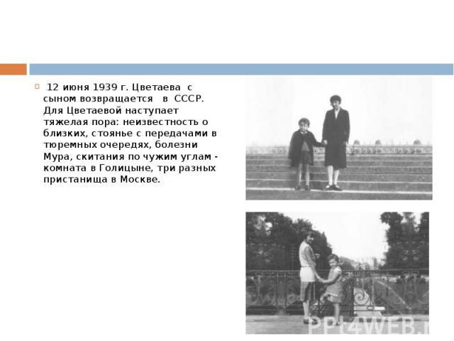 12 июня 1939 г. Цветаева с сыном возвращается в СССР. Для Цветаевой наступает тяжелая пора: неизвестность о близких, стоянье с передачами в тюремных очередях, болезни Мура, скитания по чужим углам - комната в Голицыне, три разных пристанища в Москве.