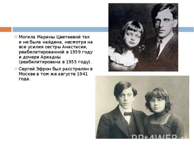 Могила Марины Цветаевой так и не была найдена, несмотря на все усилия сестры Анастасии, реабилитированной в 1959 году и дочери Ариадны (реабилитирована в 1955 году). Сергей Эфрон был расстрелян в Москве в том же августе 1941 года.