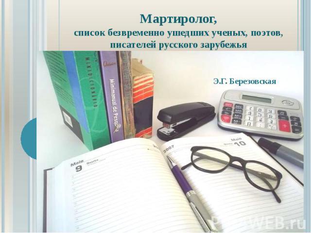 Мартиролог, список безвременно ушедших ученых, поэтов, писателей русского зарубежья Э.Г. Березовская
